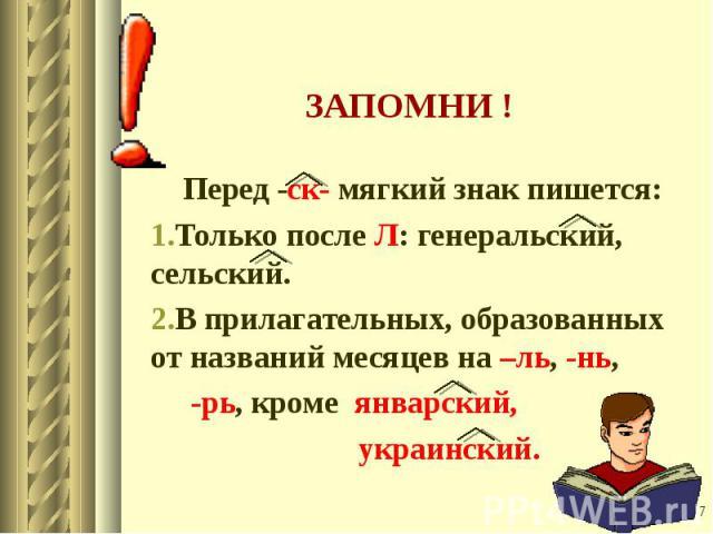 Перед -ск- мягкий знак пишется: Только после Л: генеральский, сельский. В прилагательных, образованных от названий месяцев на –ль, -нь, -рь, кроме январский, украинский.
