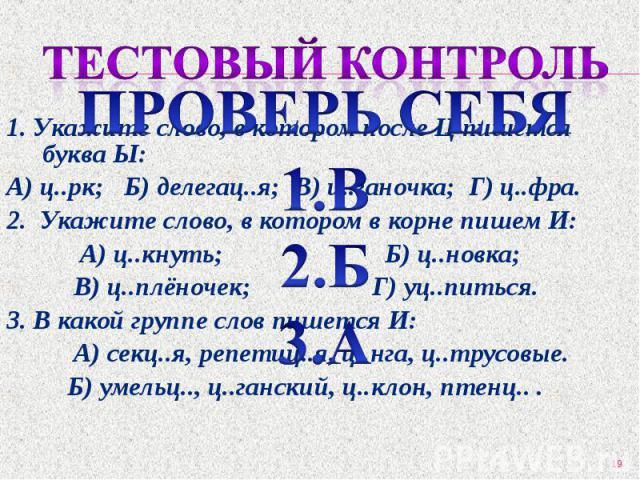 1. Укажите слово, в котором после Ц пишется буква Ы: 1. Укажите слово, в котором после Ц пишется буква Ы: А) ц..рк; Б) делегац..я; В) ц..ганочка; Г) ц..фра. 2. Укажите слово, в котором в корне пишем И: А) ц..кнуть; Б) ц..новка; В) ц..плёночек; Г) уц…
