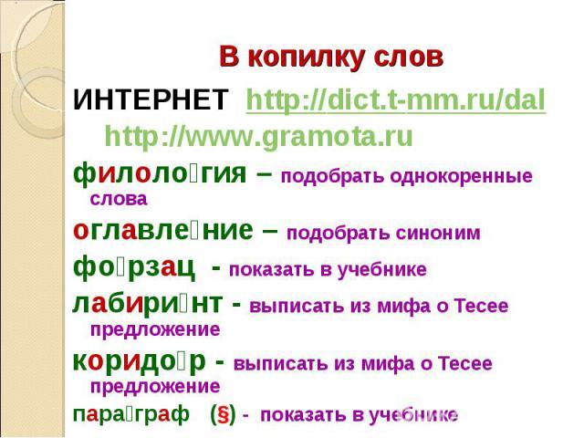 ИНТЕРНЕТ http://dict.t-mm.ru/dal ИНТЕРНЕТ http://dict.t-mm.ru/dal http://www.gramota.ru филоло гия – подобрать однокоренные слова оглавле ние – подобрать синоним фо рзац - показать в учебнике лабири нт - выписать из мифа о Тесее предложение коридо р…