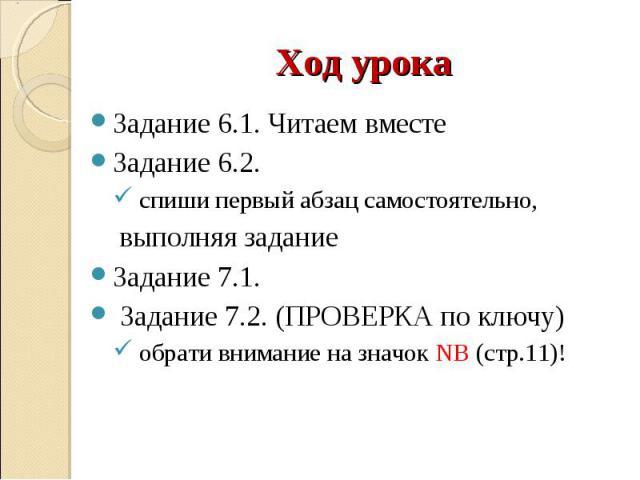 Задание 6.1. Читаем вместе Задание 6.1. Читаем вместе Задание 6.2. спиши первый абзац самостоятельно, выполняя задание Задание 7.1. Задание 7.2. (ПРОВЕРКА по ключу) обрати внимание на значок NB (стр.11)!