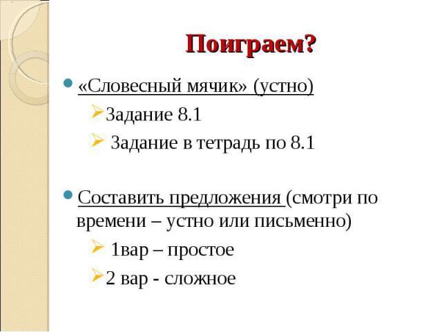 «Словесный мячик» (устно) «Словесный мячик» (устно) Задание 8.1 Задание в тетрадь по 8.1 Составить предложения (смотри по времени – устно или письменно) 1вар – простое 2 вар - сложное