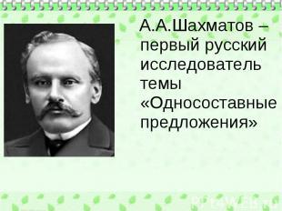 А.А.Шахматов – первый русский исследователь темы «Односоставные предложения» А.А