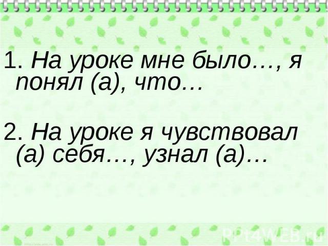 1. На уроке мне было…, я понял (а), что… 2. На уроке я чувствовал (а) себя…, узнал (а)…