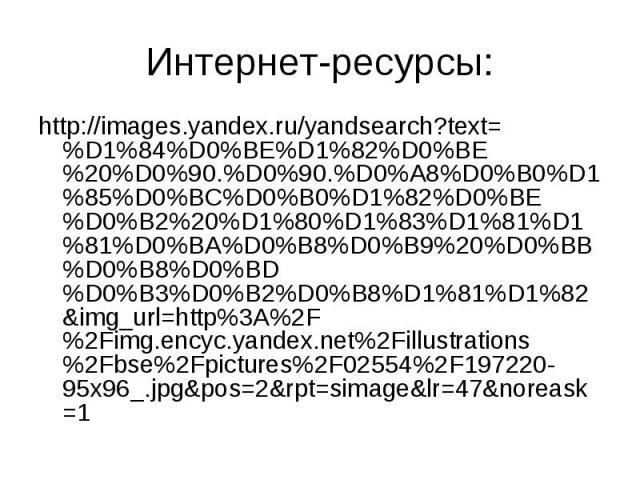 Интернет-ресурсы: http://images.yandex.ru/yandsearch?text=%D1%84%D0%BE%D1%82%D0%BE%20%D0%90.%D0%90.%D0%A8%D0%B0%D1%85%D0%BC%D0%B0%D1%82%D0%BE%D0%B2%20%D1%80%D1%83%D1%81%D1%81%D0%BA%D0%B8%D0%B9%20%D0%BB%D0%B8%D0%BD%D0%B3%D0%B2%D0%B8%D1%81%D1%82&i…