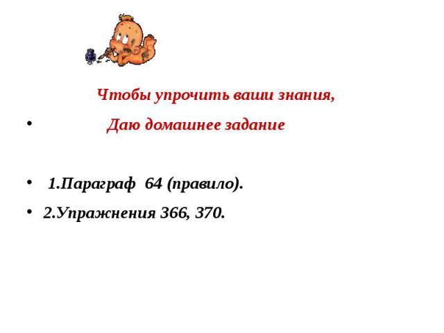 Чтобы упрочить ваши знания, Даю домашнее задание 1.Параграф 64 (правило). 2.Упражнения 366, 370.