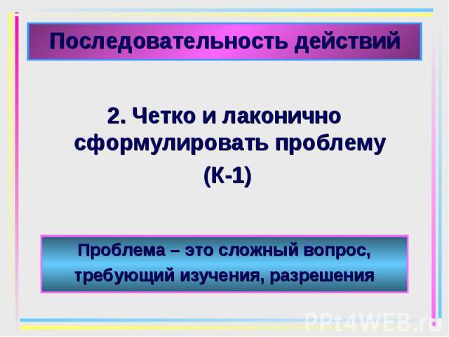 2. Четко и лаконично сформулировать проблему 2. Четко и лаконично сформулировать проблему (К-1)