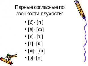 Парные согласные по звонкости-глухости: [б]- [п ] [в]- [ф ] [д]- [т ] [г]- [к ]
