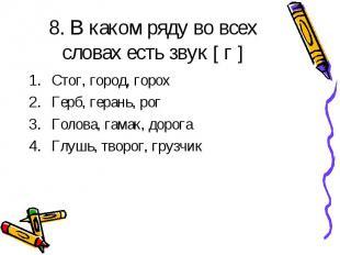 8. В каком ряду во всех словах есть звук [ г ] Стог, город, горох Герб, герань,