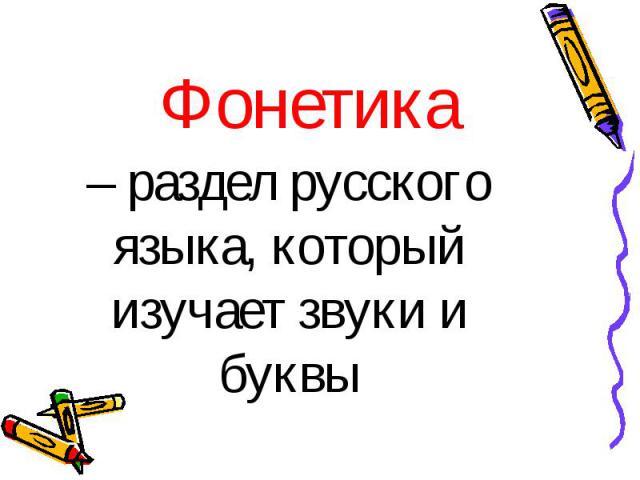 – раздел русского языка, который изучает звуки и буквы