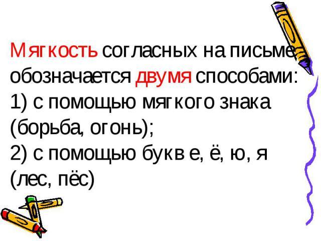 Мягкость согласных на письме обозначается двумя способами: 1) с помощью мягкого знака (борьба, огонь); 2) с помощью букв е, ё, ю, я (лес, пёс)
