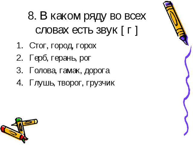 8. В каком ряду во всех словах есть звук [ г ] Стог, город, горох Герб, герань, рог Голова, гамак, дорога Глушь, творог, грузчик
