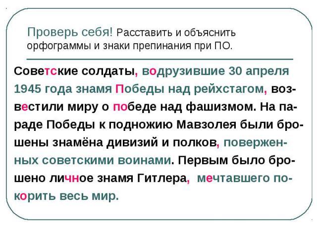 Проверь себя! Расставить и объяснить орфограммы и знаки препинания при ПО. Советские солдаты, водрузившие 30 апреля 1945 года знамя Победы над рейхстагом, воз- вестили миру о победе над фашизмом. На па- раде Победы к подножию Мавзолея были бро- шены…