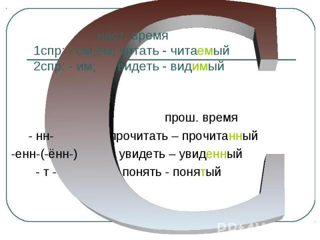 наст. время 1спр: - ом,ем; читать - читаемый 2спр: - им; видеть - видимый прош. время - нн- прочитать – прочитанный -енн-(-ённ-) увидеть – увиденный - т - понять - понятый