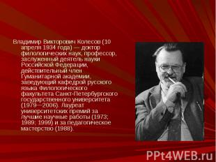 Владимир Викторович Колесов (10 апреля 1934 года) — доктор филологических наук,