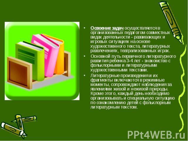Освоение задач осуществляется в организованных педагогом совместных видах деятельности - развивающих и игровых ситуациях на основе художественного текста, литературных развлечениях, театрализованных играх. Основной путь первичного литературного разв…