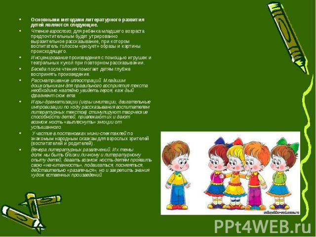 Основными методами литературного развития детей являются следующие. Чтение взрослого, для ребенка младшего возраста предпочтительным будет утрированно выразительное рассказывание, при котором воспитатель голосом «рисует» образы и картины происходяще…