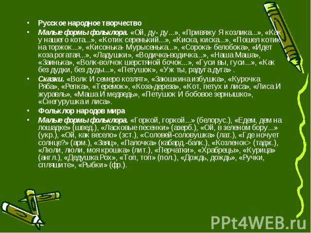 Русское народное творчество Малые формы фольклора. «Ой, ду- ду...», «Привяжу Я козлика...», «Как у нашего кота...», «Котик серенький...», «Киска, киска...», «Пошел котик на торжок...», «Кисонька- Мурысенька...», «Сорока- белобока», «Идет коза рогата…