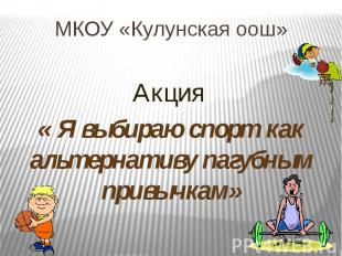 МКОУ «Кулунская оош» Акция « Я выбираю спорт как альтернативу пагубным привычкам
