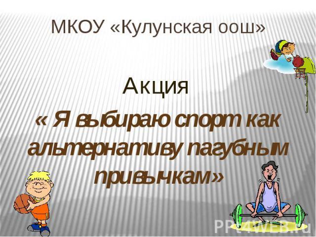 МКОУ «Кулунская оош» Акция « Я выбираю спорт как альтернативу пагубным привычкам»
