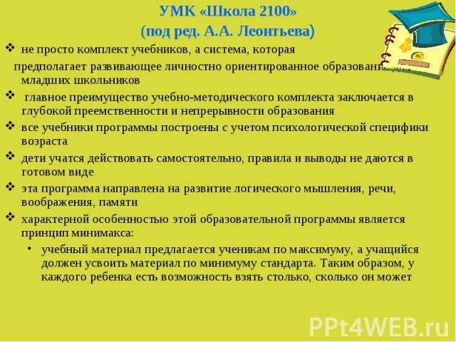 УМК «Школа 2100» УМК «Школа 2100» (под ред. А.А. Леонтьева) не просто комплект учебников, а система, которая предполагает развивающее личностно ориентированное образование для младших школьников главное преимущество учебно-методического комплекта за…