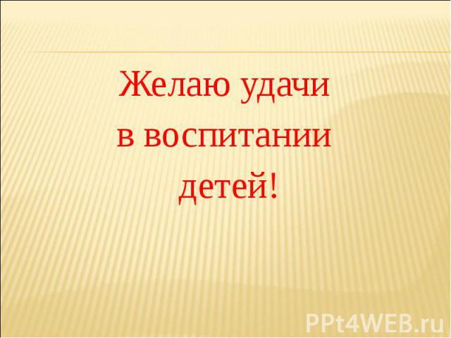 Желаю удачи Желаю удачи в воспитании детей!