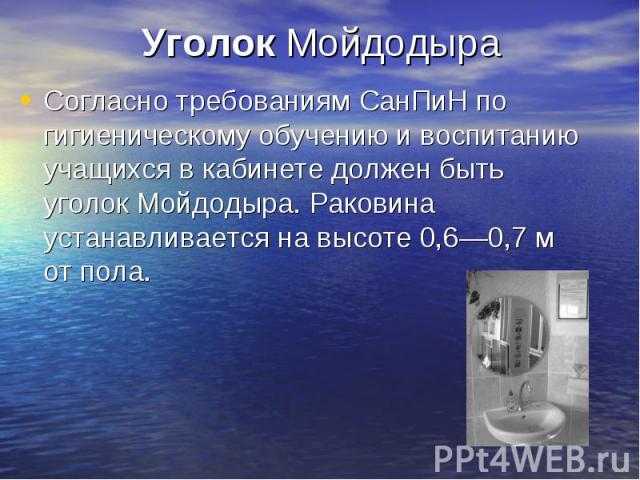 Уголок Мойдодыра Согласно требованиям СанПиН по гигиеническому обучению и воспитанию учащихся в кабинете должен быть уголок Мойдодыра. Раковина устанавливается на высоте 0,6—0,7 м от пола.