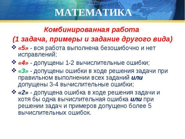 Комбинированная работа Комбинированная работа (1 задача, примеры и задание другого вида) «5» - вся работа выполнена безошибочно и нет исправлений; «4» - допущены 1-2 вычислительные ошибки; «3» - допущены ошибки в ходе решения задачи при правильном в…