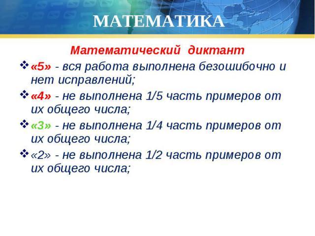 Математический диктант Математический диктант «5» - вся работа выполнена безошибочно и нет исправлений; «4» - не выполнена 1/5 часть примеров от их общего числа; «3» - не выполнена 1/4 часть примеров от их общего числа; «2» - не выполнена 1/2 часть …