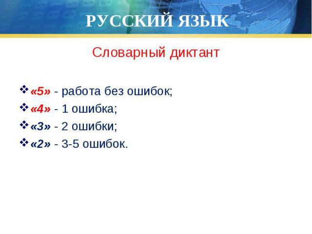 Словарный диктант Словарный диктант «5» - работа без ошибок; «4» - 1 ошибка; «3» - 2 ошибки; «2» - 3-5 ошибок.
