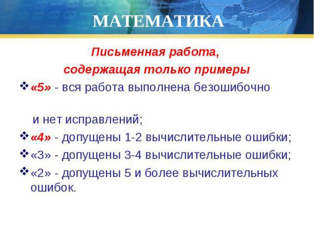Письменная работа, Письменная работа, содержащая только примеры «5» - вся работа выполнена безошибочно и нет исправлений; «4» - допущены 1-2 вычислительные ошибки; «3» - допущены 3-4 вычислительные ошибки; «2» - допущены 5 и более вычислительных ошибок.