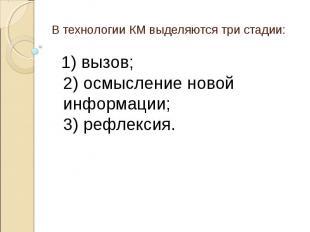 В технологии КМ выделяются три стадии: 1) вызов; 2) осмысление новой информации;