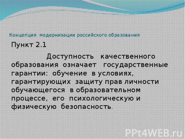 Концепция модернизации российского образования Пункт 2.1 Доступность качественного образования означает государственные гарантии: обучение в условиях, гарантирующих защиту прав личности обучающегося в образовательном процессе, его психологическую и …