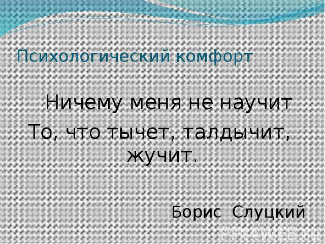 Психологический комфорт Ничему меня не научит То, что тычет, талдычит, жучит. Борис Слуцкий