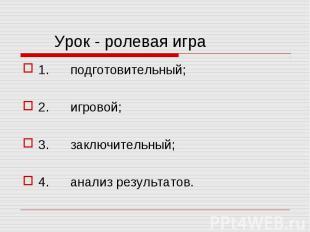 1. подготовительный; 1. подготовительный; 2. игровой; 3. заключительный; 4. анал