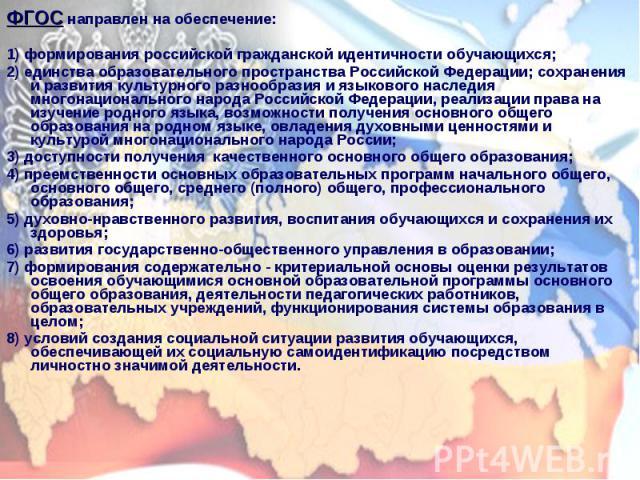 ФГОС направлен на обеспечение: ФГОС направлен на обеспечение: 1) формирования российской гражданской идентичности обучающихся; 2) единства образовательного пространства Российской Федерации; сохранения и развития культурного разнообразия и языкового…