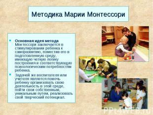 Методика Марии Монтессори Основная идея метода Монтессори заключается в стимулир