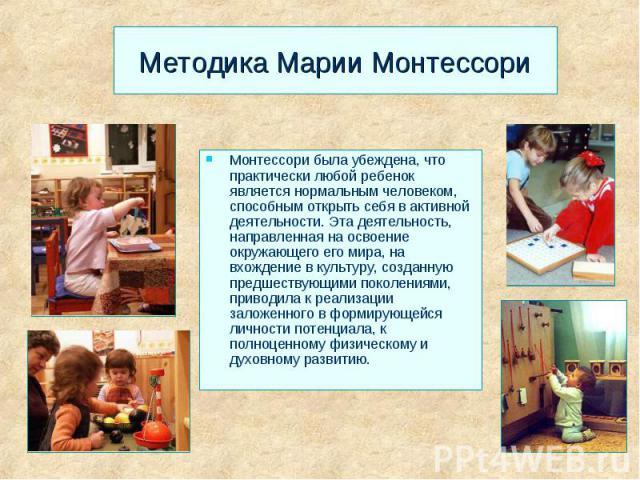 Методика Марии Монтессори Монтессори была убеждена, что практически любой ребенок является нормальным человеком, способным открыть себя в активной деятельности. Эта деятельность, направленная на освоение окружающего его мира, на вхождение в культуру…