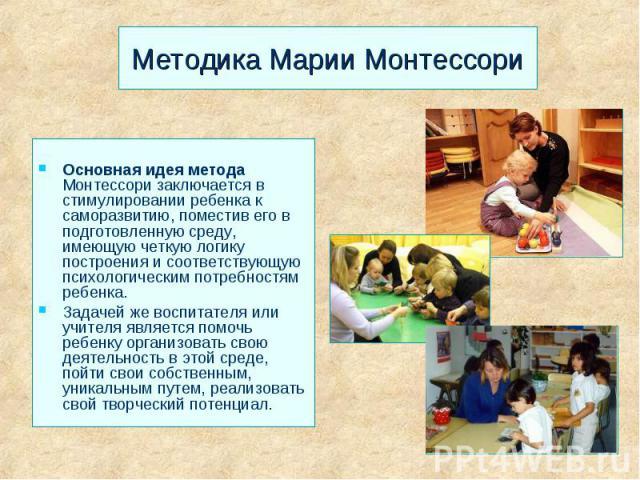 Методика Марии Монтессори Основная идея метода Монтессори заключается в стимулировании ребенка к саморазвитию, поместив его в подготовленную среду, имеющую четкую логику построения и соответствующую психологическим потребностям ребенка. Задачей же в…