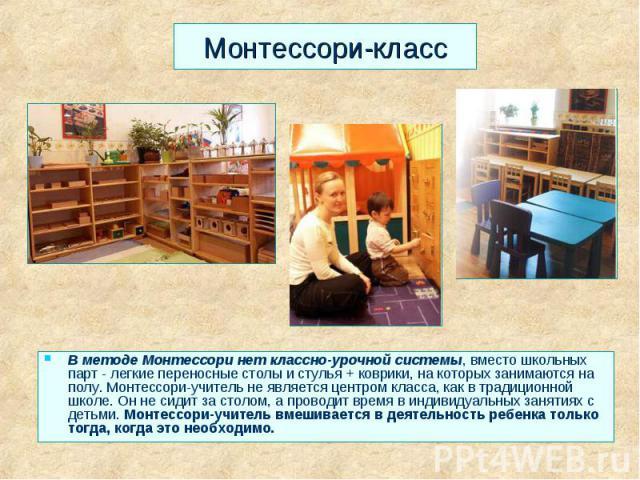 Монтессори-класс В методе Монтессори нет классно-урочной системы, вместо школьных парт - легкие переносные столы и стулья + коврики, на которых занимаются на полу. Монтессори-учитель не является центром класса, как в традиционной школе. Он не сидит …