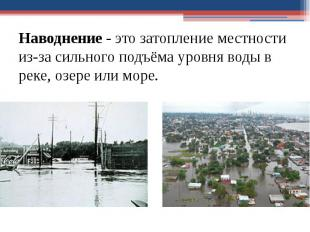 Наводнение- это затопление местности из-за сильного подъёма уровня воды в