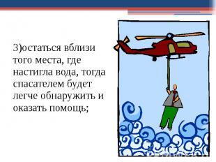3)остаться вблизи того места, где настигла вода, тогда спасателем будет легче об