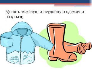 5)снять тяжёлую и неудобную одежду и разуться; 5)снять тяжёлую и неудобную одежд