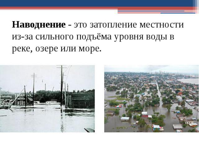 Наводнение- это затопление местности из-за сильного подъёма уровня воды в реке, озере или море. Наводнение- это затопление местности из-за сильного подъёма уровня воды в реке, озере или море.