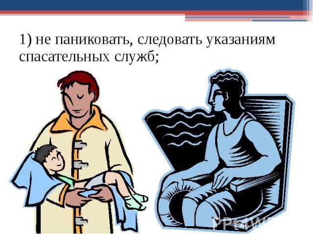 1) не паниковать, следовать указаниям спасательных служб; 1) не паниковать, следовать указаниям спасательных служб;