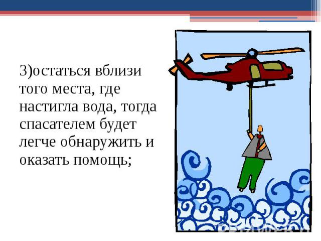 3)остаться вблизи того места, где настигла вода, тогда спасателем будет легче обнаружить и оказать помощь; 3)остаться вблизи того места, где настигла вода, тогда спасателем будет легче обнаружить и оказать помощь;