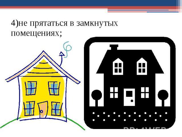4)не прятаться в замкнутых помещениях; 4)не прятаться в замкнутых помещениях;
