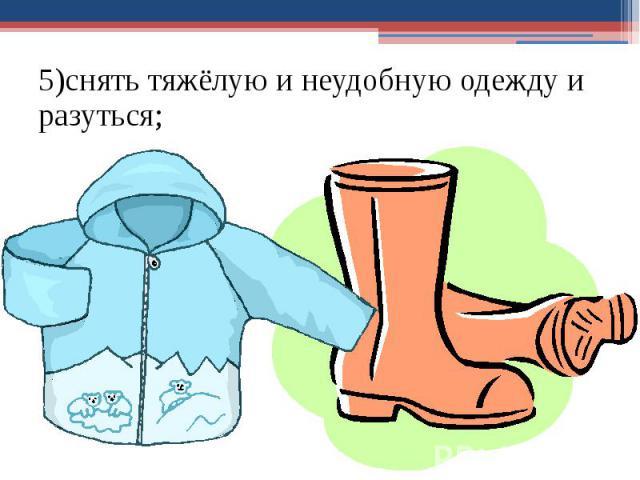 5)снять тяжёлую и неудобную одежду и разуться; 5)снять тяжёлую и неудобную одежду и разуться;