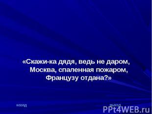 «Скажи-ка дядя, ведь не даром, Москва, спаленная пожаром, Французу отдана?»