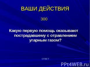 300 300 Какую первую помощь оказывают пострадавшему с отравлением угарным газом?
