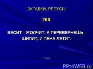 200 200 ВЕСИТ – МОЛЧИТ, А ПЕРЕВЕРНЕШЬ, ШИПИТ, И ПЕНА ЛЕТИТ.